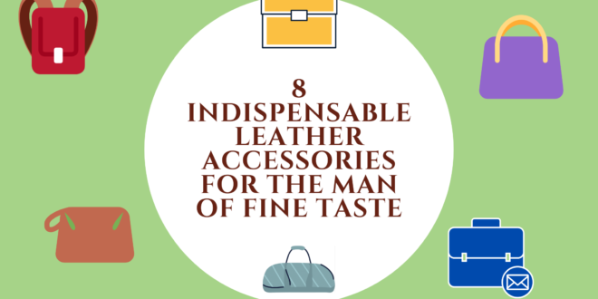 8 indispensable leather accessories for the man of fine taste